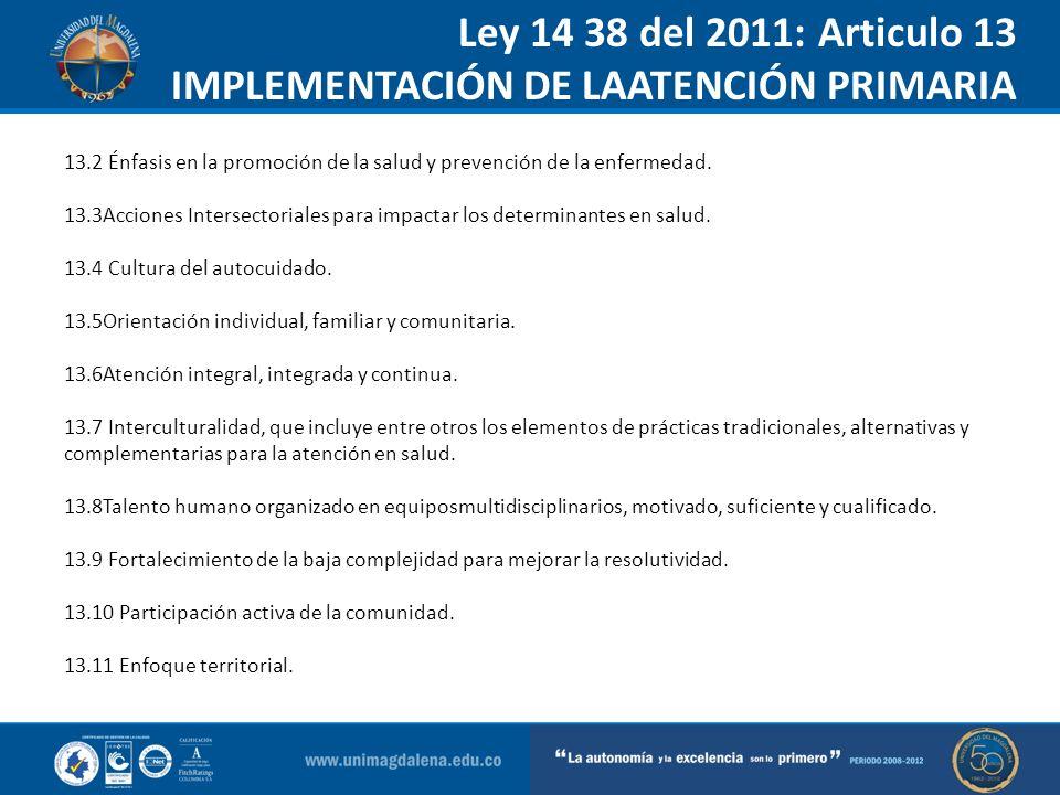 Ley 14 38 del 2011: Articulo 13 IMPLEMENTACIÓN DE LAATENCIÓN PRIMARIA ENSALUD….. 13.2 Énfasis en la promoción de la salud y prevención de la enfermeda
