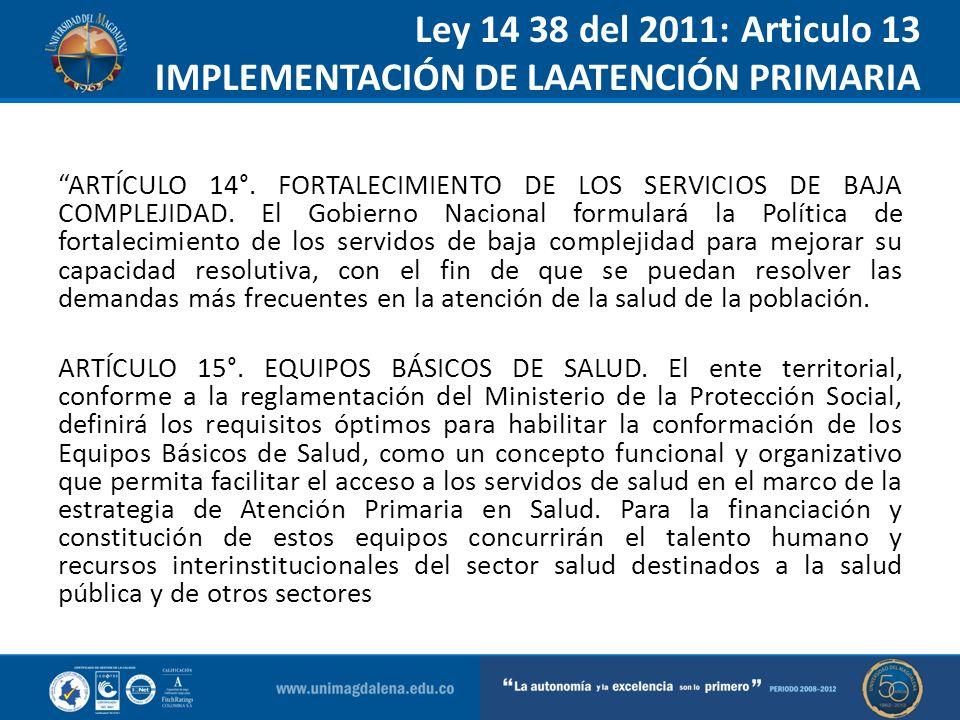Ley 14 38 del 2011: Articulo 13 IMPLEMENTACIÓN DE LAATENCIÓN PRIMARIA ARTÍCULO 14°. FORTALECIMIENTO DE LOS SERVICIOS DE BAJA COMPLEJIDAD. El Gobierno