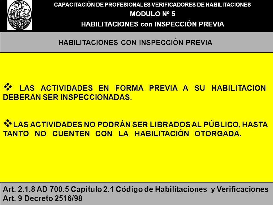 CAPACITACIÓN DE PROFESIONALES VERIFICADORES DE HABILITACIONES MODULO Nº 5 HABILITACIONES con INSPECCIÓN PREVIA HABILITACIONES CON INSPECCIÓN PREVIA ACTIVIDADES CON INSPECCIÓN PREVIA Locales de Espectáculos y Diversiones Públicas Clubes Servicio de Hotelería en General Albergues Transitorios Guarderías, incluido preescolares Establecimientos Geriátricos Velatorios Estaciones de Servicio Locales de Venta y distribución de garrafas con y sin depósitos Sanatorios Clínicas o Institutos de Rehabilitación Compra y Venta de metales preciosos Industrias emplazadas en zonas ferroviarias Salones de Belleza, Casa de Baños, Sauna y Masajes en la medida que cuenten con uno o más gabinetes.