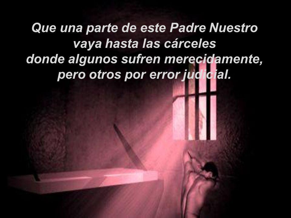 Que una parte de este Padre Nuestro vaya hasta las cárceles donde algunos sufren merecidamente, pero otros por error judicial.