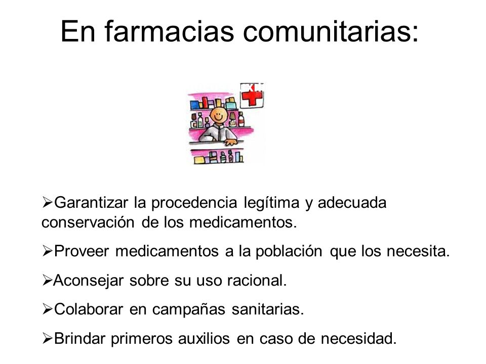 En farmacias comunitarias: Garantizar la procedencia legítima y adecuada conservación de los medicamentos. Proveer medicamentos a la población que los