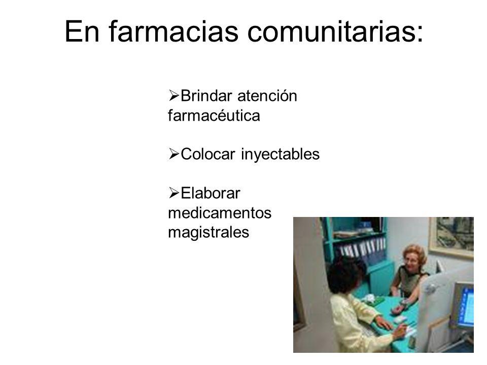 En farmacias comunitarias: Brindar atención farmacéutica Colocar inyectables Elaborar medicamentos magistrales