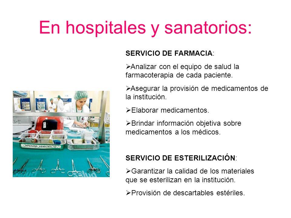 En hospitales y sanatorios: SERVICIO DE FARMACIA: Analizar con el equipo de salud la farmacoterapia de cada paciente. Asegurar la provisión de medicam
