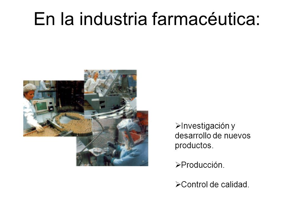 En la industria farmacéutica: Investigación y desarrollo de nuevos productos. Producción. Control de calidad. Dirección Técnica + Jefatura de Producci