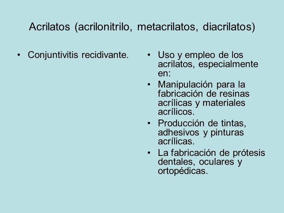 Acrilatos (acrilonitrilo, metacrilatos, diacrilatos) Conjuntivitis recidivante.Uso y empleo de los acrilatos, especialmente en: Manipulación para la fabricación de resinas acrílicas y materiales acrílicos.