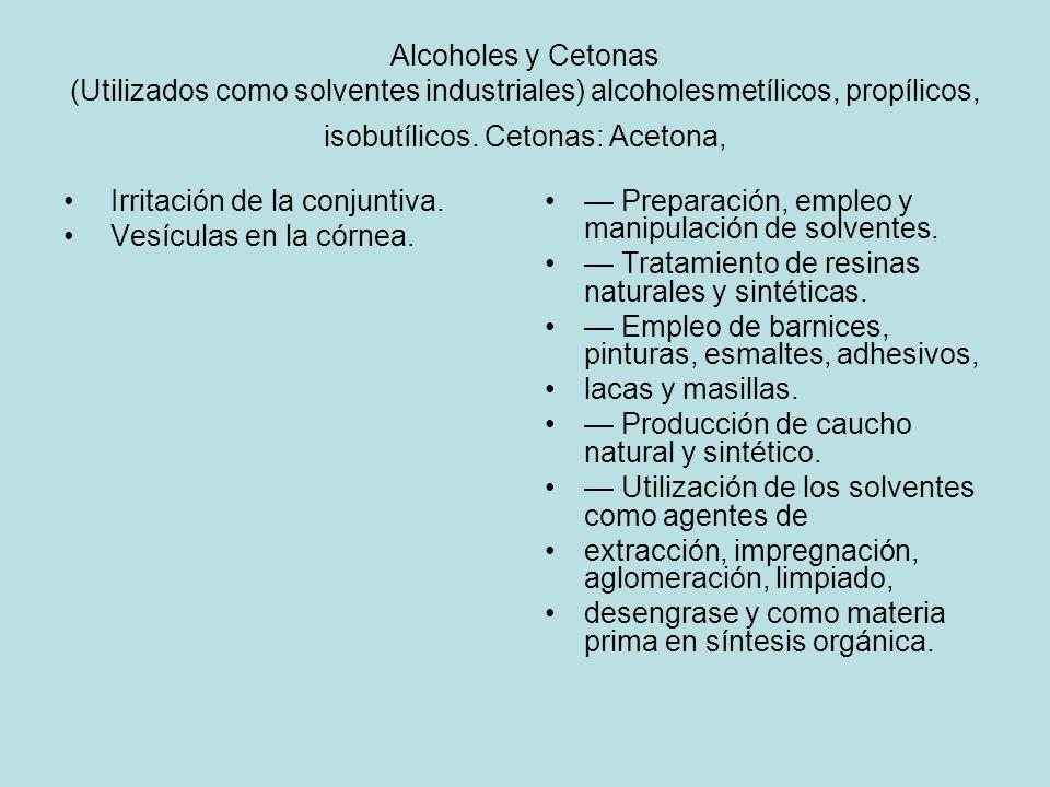 Alcoholes y Cetonas (Utilizados como solventes industriales) alcoholesmetílicos, propílicos, isobutílicos. Cetonas: Acetona, Irritación de la conjunti