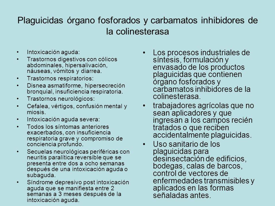 Plaguicidas órgano fosforados y carbamatos inhibidores de la colinesterasa Intoxicación aguda: Trastornos digestivos con cólicos abdominales, hipersalivación, náuseas, vómitos y diarrea.