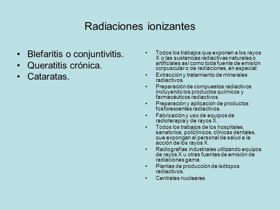 Radiaciones ionizantes Blefaritis o conjuntivitis. Queratitis crónica. Cataratas. Todos los trabajos que exponen a los rayos X o las sustancias radiac