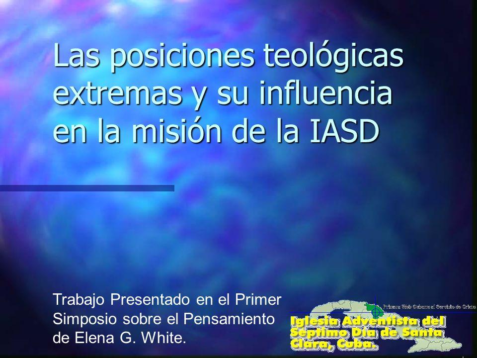 Las posiciones teológicas extremas y su influencia en la misión de la IASD Trabajo Presentado en el Primer Simposio sobre el Pensamiento de Elena G. W