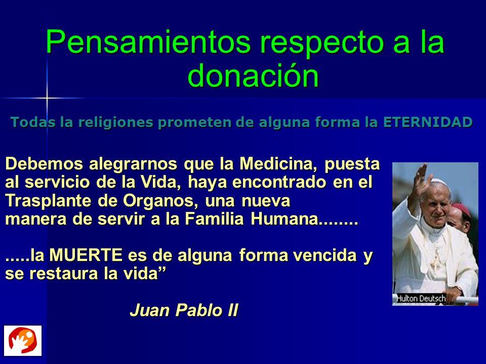 Pensamientos respecto a la donación Todas la religiones prometen de alguna forma la ETERNIDAD Debemos alegrarnos que la Medicina, puesta al servicio d