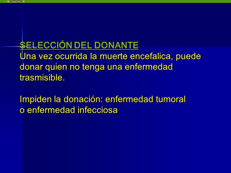 SELECCIÓN DEL DONANTE Una vez ocurrida la muerte encefalica, puede donar quien no tenga una enfermedad trasmisible. Impiden la donación: enfermedad tu