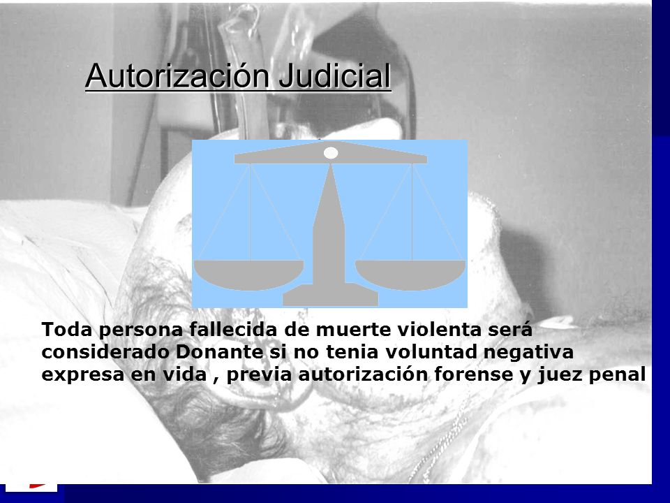 Autorización Judicial Toda persona fallecida de muerte violenta será considerado Donante si no tenia voluntad negativa expresa en vida, previa autoriz