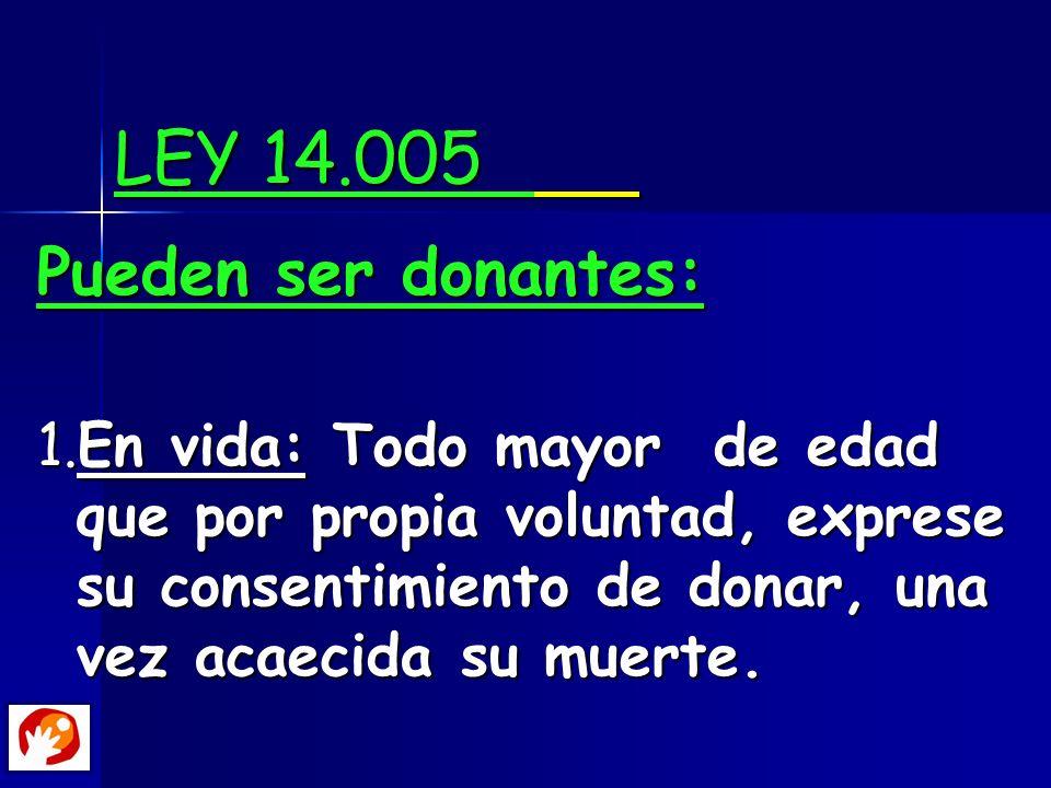 LEY 14.005 Pueden ser donantes: 1.En vida: Todo mayor de edad que por propia voluntad, exprese su consentimiento de donar, una vez acaecida su muerte.