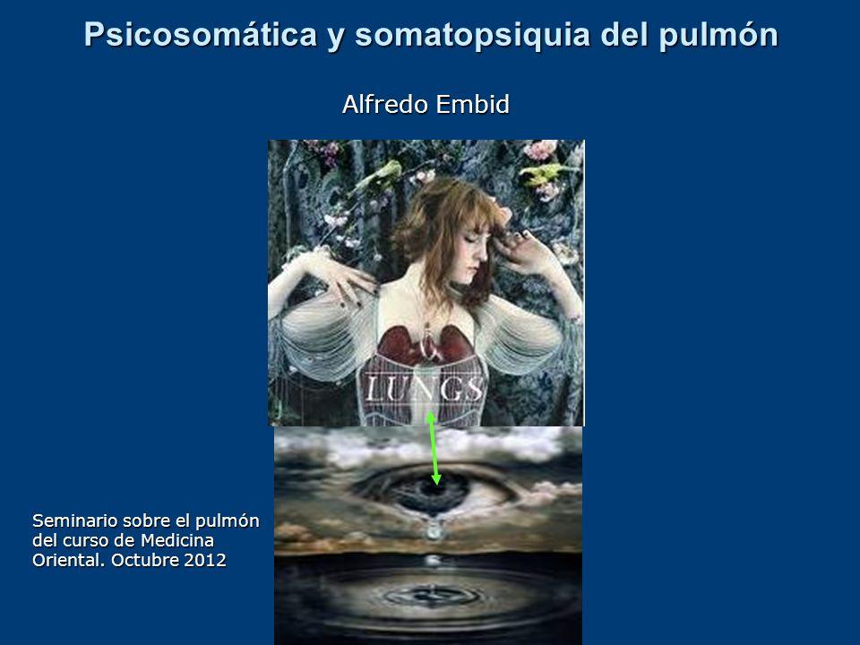 Psicosomática y somatopsiquia del pulmón Alfredo Embid Seminario sobre el pulmón del curso de Medicina Oriental. Octubre 2012