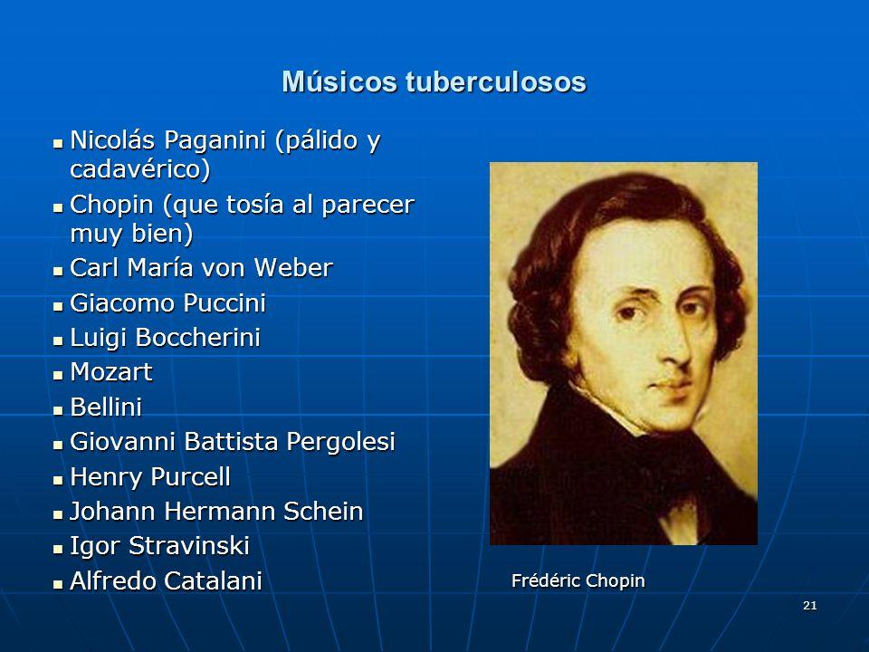 21 Músicos tuberculosos Nicolás Paganini (pálido y cadavérico) Nicolás Paganini (pálido y cadavérico) Chopin (que tosía al parecer muy bien) Chopin (q