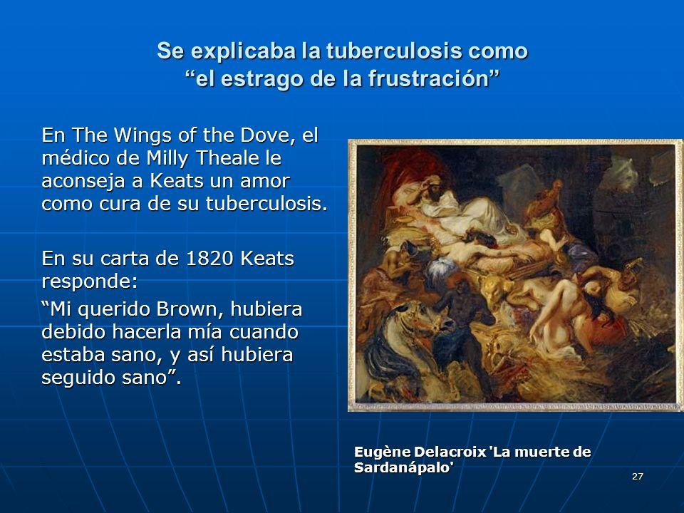 27 Se explicaba la tuberculosis como el estrago de la frustración En The Wings of the Dove, el médico de Milly Theale le aconseja a Keats un amor como