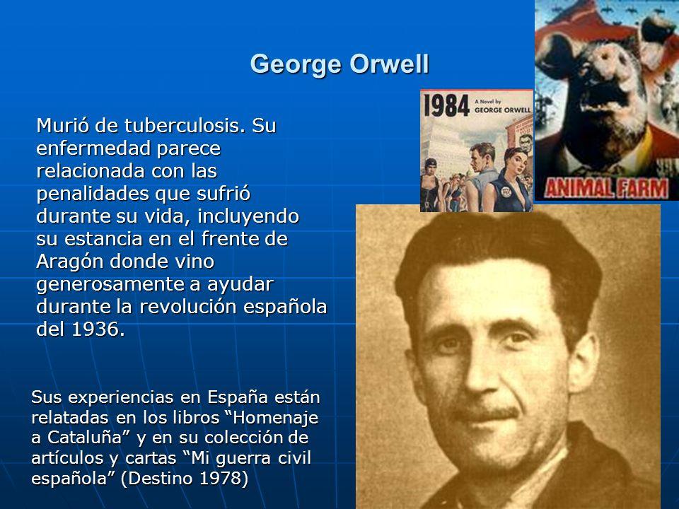 3 George Orwell Murió de tuberculosis. Su enfermedad parece relacionada con las penalidades que sufrió durante su vida, incluyendo su estancia en el f