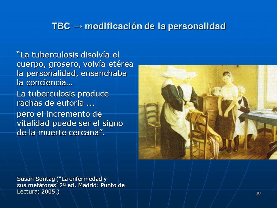 38 TBC modificación de la personalidad La tuberculosis disolvía el cuerpo, grosero, volvía etérea la personalidad, ensanchaba la conciencia… La tuberc