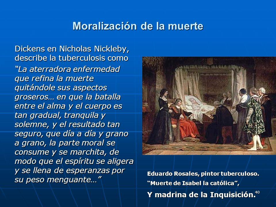 40 Moralización de la muerte Dickens en Nicholas Nickleby, describe la tuberculosis como La aterradora enfermedad que refina la muerte quitándole sus