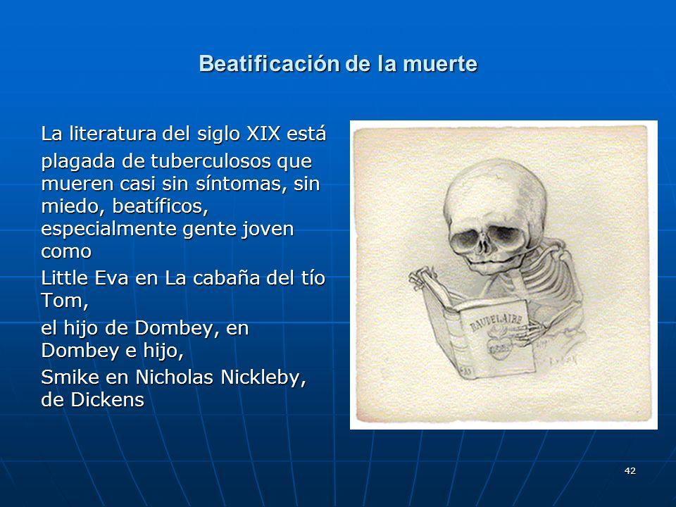 42 Beatificación de la muerte La literatura del siglo XIX está plagada de tuberculosos que mueren casi sin síntomas, sin miedo, beatíficos, especialme
