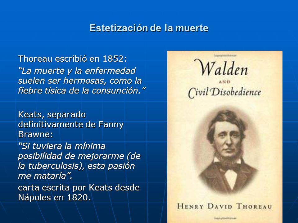 43 Estetización de la muerte Thoreau escribió en 1852: La muerte y la enfermedad suelen ser hermosas, como la fiebre tísica de la consunción. Keats, s