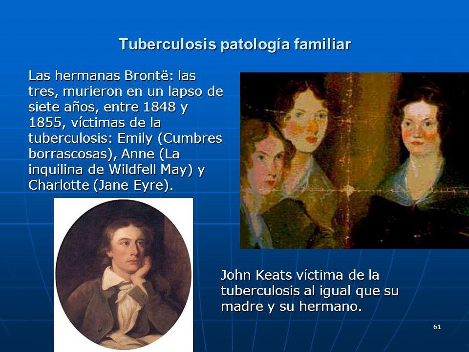 61 Tuberculosis patología familiar Las hermanas Brontë: las tres, murieron en un lapso de siete años, entre 1848 y 1855, víctimas de la tuberculosis: