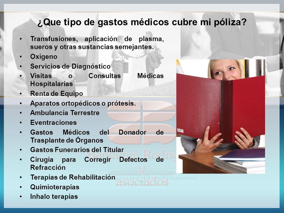 ¿Que tipo de gastos médicos cubre mi póliza? Transfusiones, aplicación de plasma, sueros y otras sustancias semejantes. Oxígeno Servicios de Diagnósti