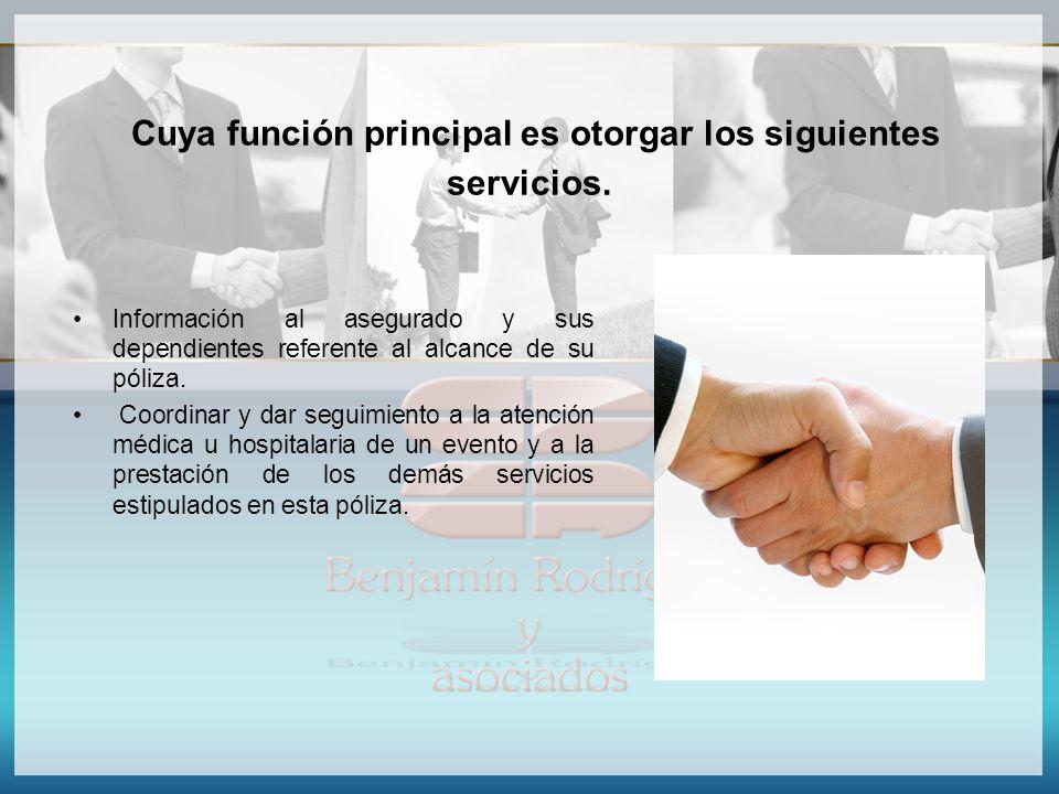 Cuya función principal es otorgar los siguientes servicios. Información al asegurado y sus dependientes referente al alcance de su póliza. Coordinar y