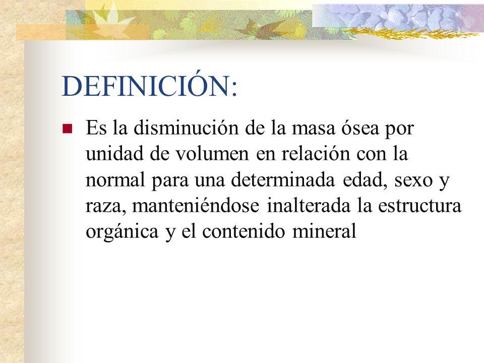 DEFINICIÓN: Es la disminución de la masa ósea por unidad de volumen en relación con la normal para una determinada edad, sexo y raza, manteniéndose inalterada la estructura orgánica y el contenido mineral