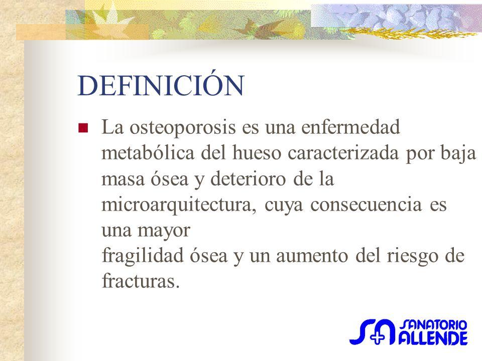 DEFINICIÓN La osteoporosis es una enfermedad metabólica del hueso caracterizada por baja masa ósea y deterioro de la microarquitectura, cuya consecuencia es una mayor fragilidad ósea y un aumento del riesgo de fracturas.