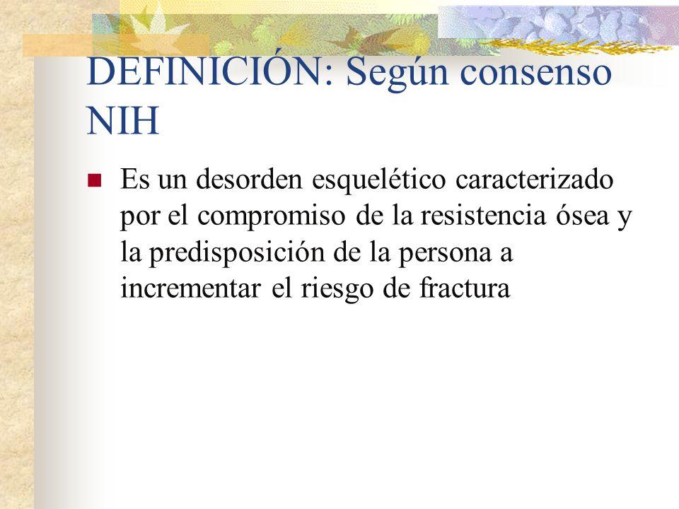 DEFINICIÓN: Según consenso NIH Es un desorden esquelético caracterizado por el compromiso de la resistencia ósea y la predisposición de la persona a incrementar el riesgo de fractura