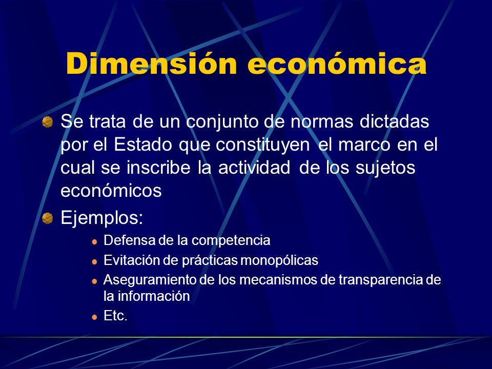 Dimensión económica Se trata de un conjunto de normas dictadas por el Estado que constituyen el marco en el cual se inscribe la actividad de los sujetos económicos Ejemplos: Defensa de la competencia Evitación de prácticas monopólicas Aseguramiento de los mecanismos de transparencia de la información Etc.