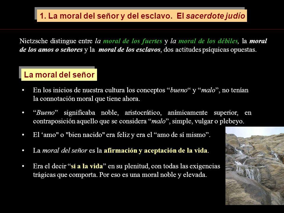 La moral del señor es la afirmación y aceptación de la vida. 1. La moral del señor y del esclavo. El sacerdote judío Nietzsche distingue entre la mora