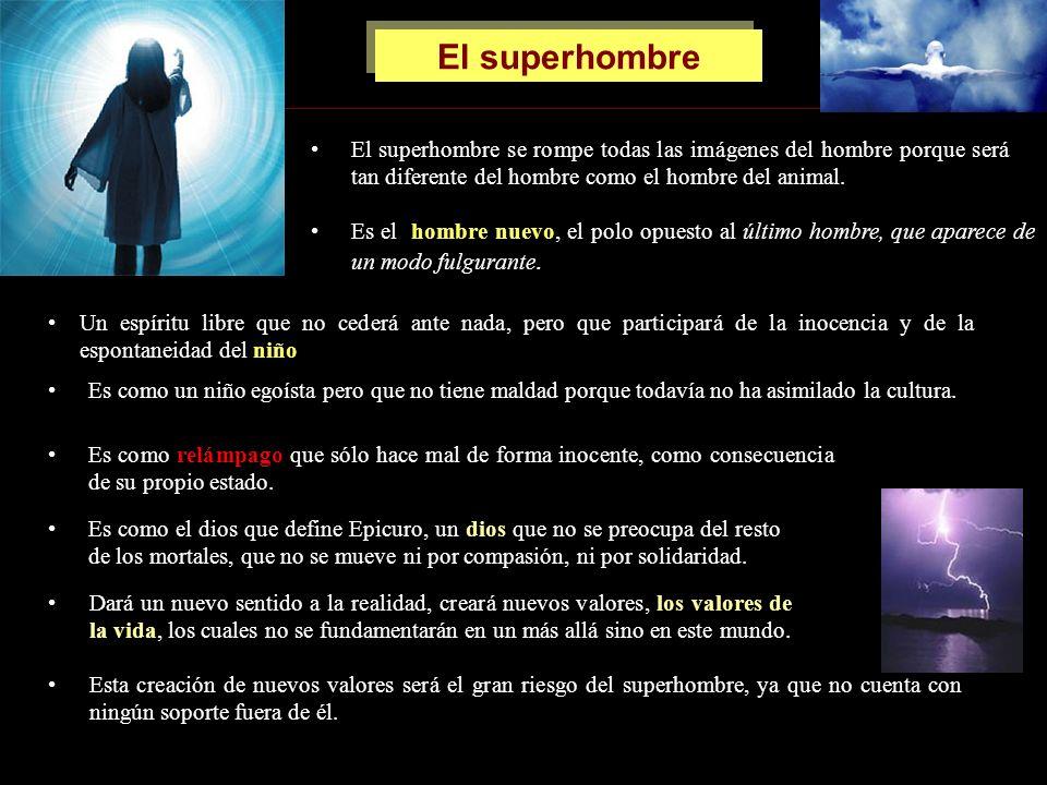 El superhombre El superhombre se rompe todas las imágenes del hombre porque será tan diferente del hombre como el hombre del animal. Es el hombre nuev