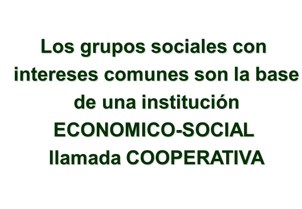Los grupos sociales con intereses comunes son la base de una institución de una instituciónECONOMICO-SOCIAL llamada COOPERATIVA