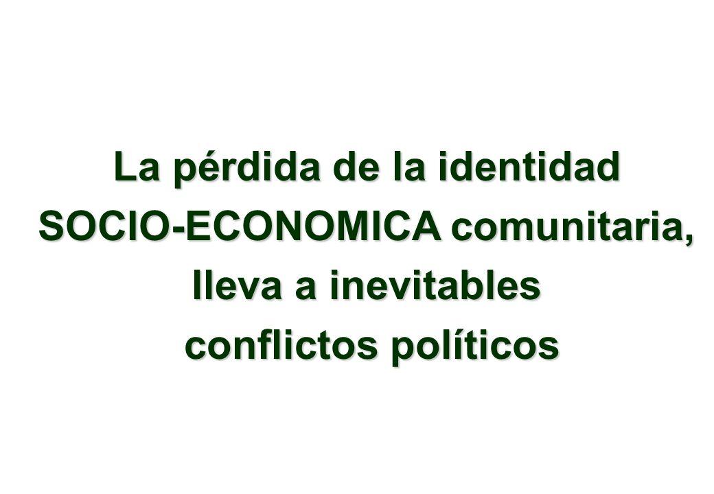 La pérdida de la identidad SOCIO-ECONOMICA comunitaria, lleva a inevitables conflictos políticos