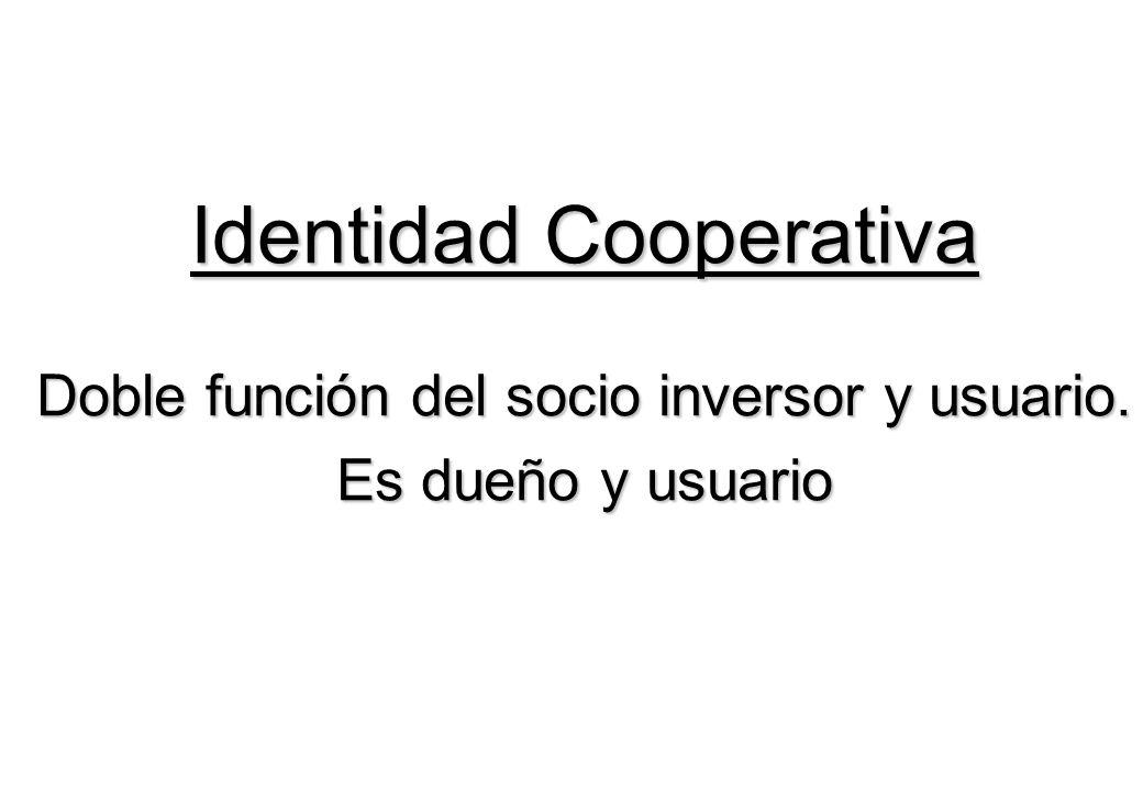 Identidad Cooperativa Doble función del socio inversor y usuario. Es dueño y usuario