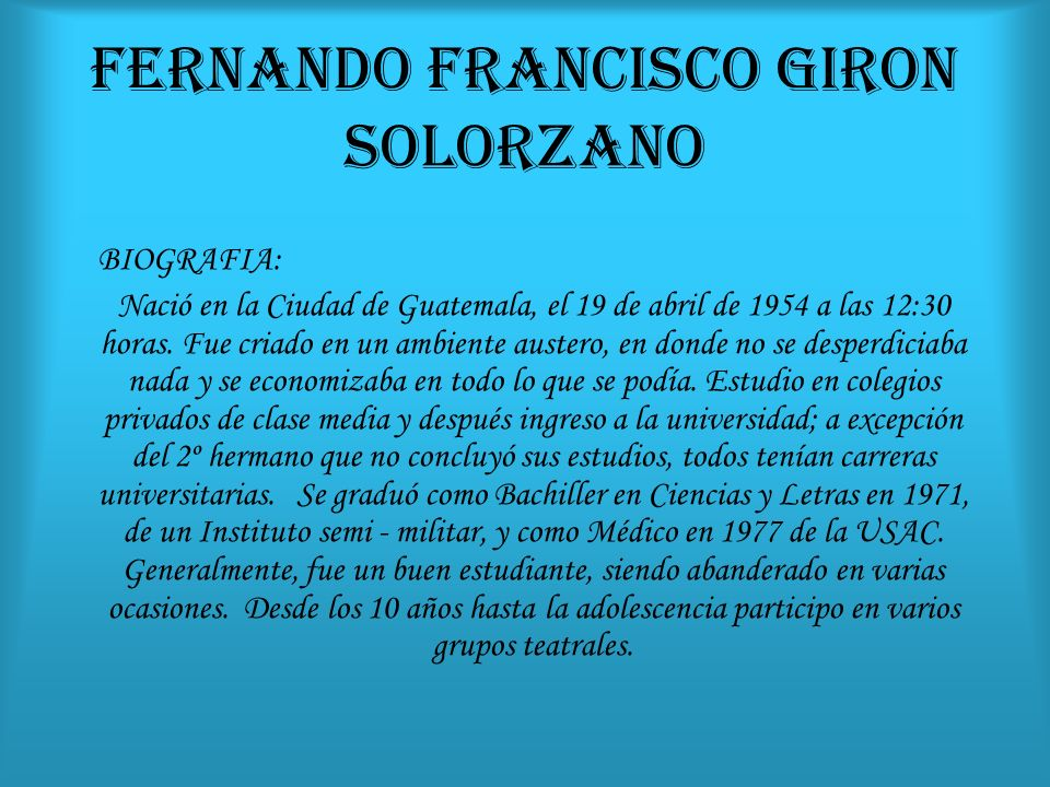 FERNANDO FRANCISCO GIRON SOLORZANO BIOGRAFIA: Nació en la Ciudad de Guatemala, el 19 de abril de 1954 a las 12:30 horas. Fue criado en un ambiente aus