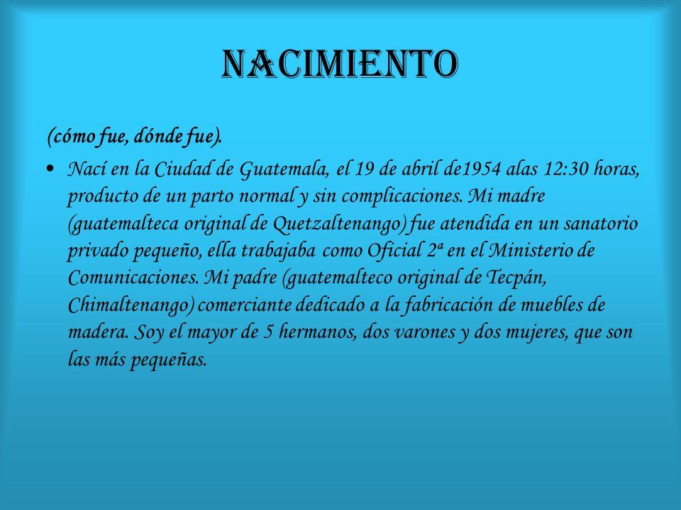 NACIMIENTO (cómo fue, dónde fue). Nací en la Ciudad de Guatemala, el 19 de abril de1954 alas 12:30 horas, producto de un parto normal y sin complicaci