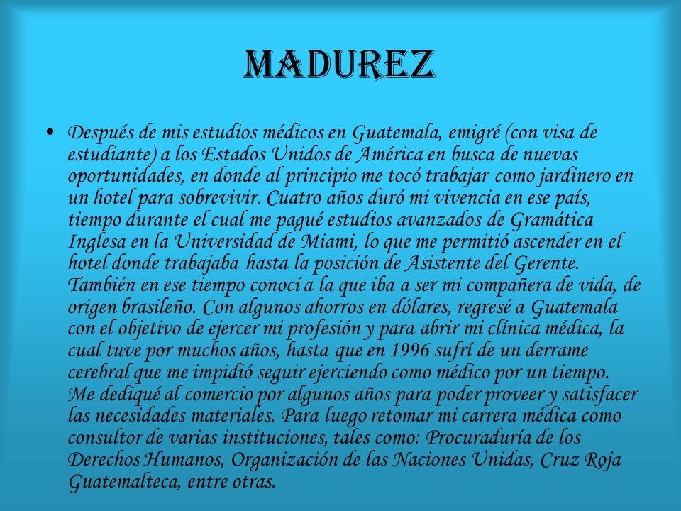 MADUREZ Después de mis estudios médicos en Guatemala, emigré (con visa de estudiante) a los Estados Unidos de América en busca de nuevas oportunidades, en donde al principio me tocó trabajar como jardinero en un hotel para sobrevivir.