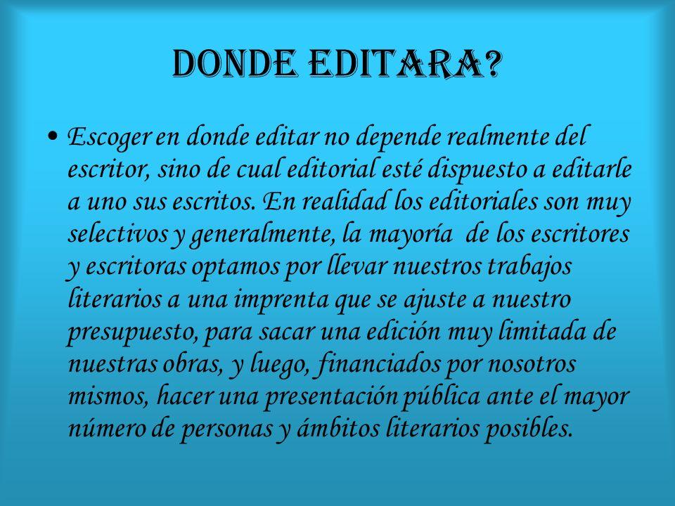 DONDE EDITARA? Escoger en donde editar no depende realmente del escritor, sino de cual editorial esté dispuesto a editarle a uno sus escritos. En real
