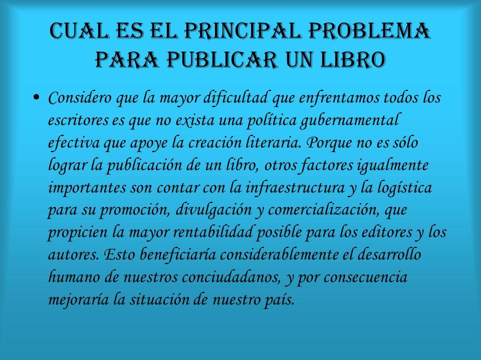 CUAL ES EL PRINCIPAL PROBLEMA PARA PUBLICAR UN LIBRO Considero que la mayor dificultad que enfrentamos todos los escritores es que no exista una política gubernamental efectiva que apoye la creación literaria.