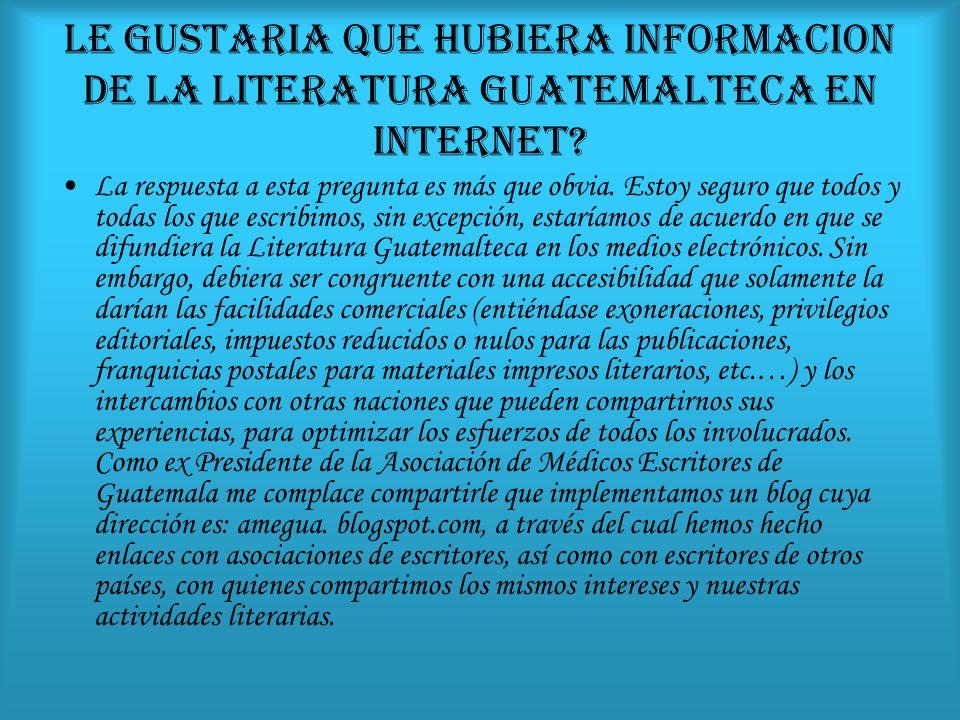 LE GUSTARIA QUE HUBIERA INFORMACION DE LA LITERATURA GUATEMALTECA EN INTERNET? La respuesta a esta pregunta es más que obvia. Estoy seguro que todos y