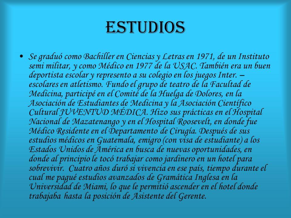 ESTUDIOS Se graduó como Bachiller en Ciencias y Letras en 1971, de un Instituto semi militar, y como Médico en 1977 de la USAC. También era un buen de