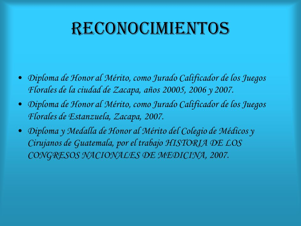 RECONOCIMIENTOS Diploma de Honor al Mérito, como Jurado Calificador de los Juegos Florales de la ciudad de Zacapa, años 20005, 2006 y 2007. Diploma de