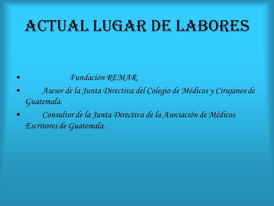 ACTUAL LUGAR DE LABORES Fundación REMAR. Asesor de la Junta Directiva del Colegio de Médicos y Cirujanos de Guatemala. Consultor de la Junta Directiva