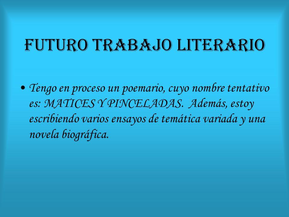 FUTURO TRABAJO LITERARIO Tengo en proceso un poemario, cuyo nombre tentativo es: MATICES Y PINCELADAS. Además, estoy escribiendo varios ensayos de tem