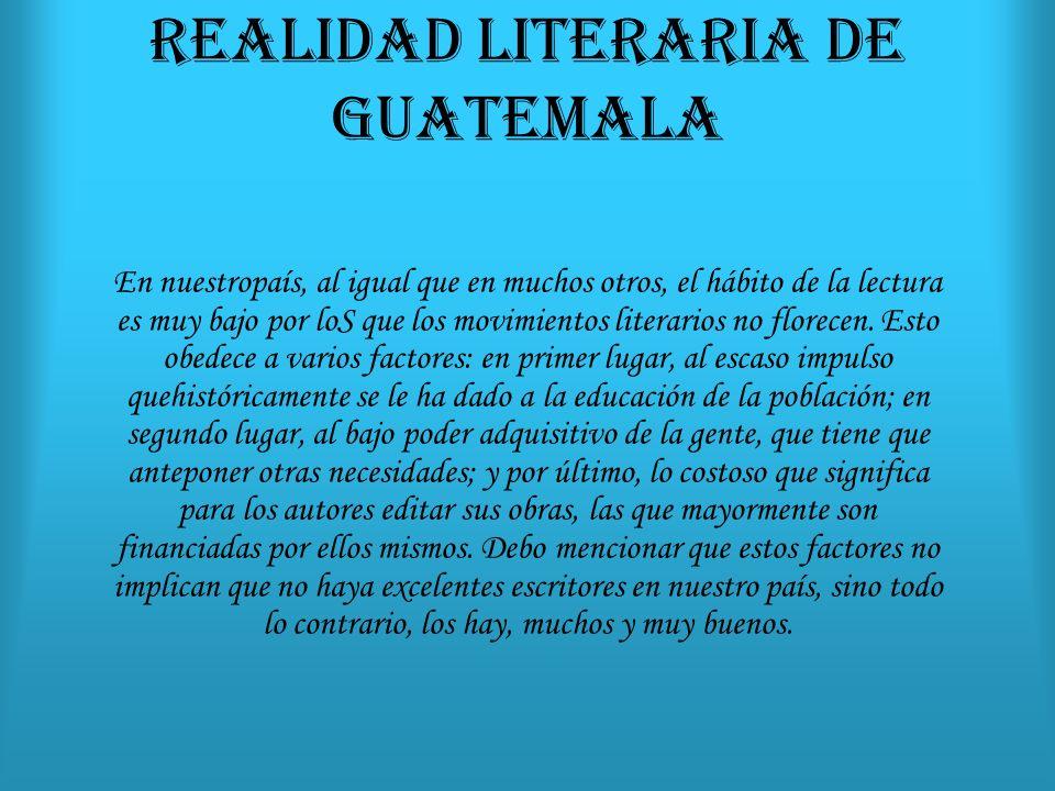 REALIDAD LITERARIA DE GUATEMALA En nuestropaís, al igual que en muchos otros, el hábito de la lectura es muy bajo por loS que los movimientos literarios no florecen.