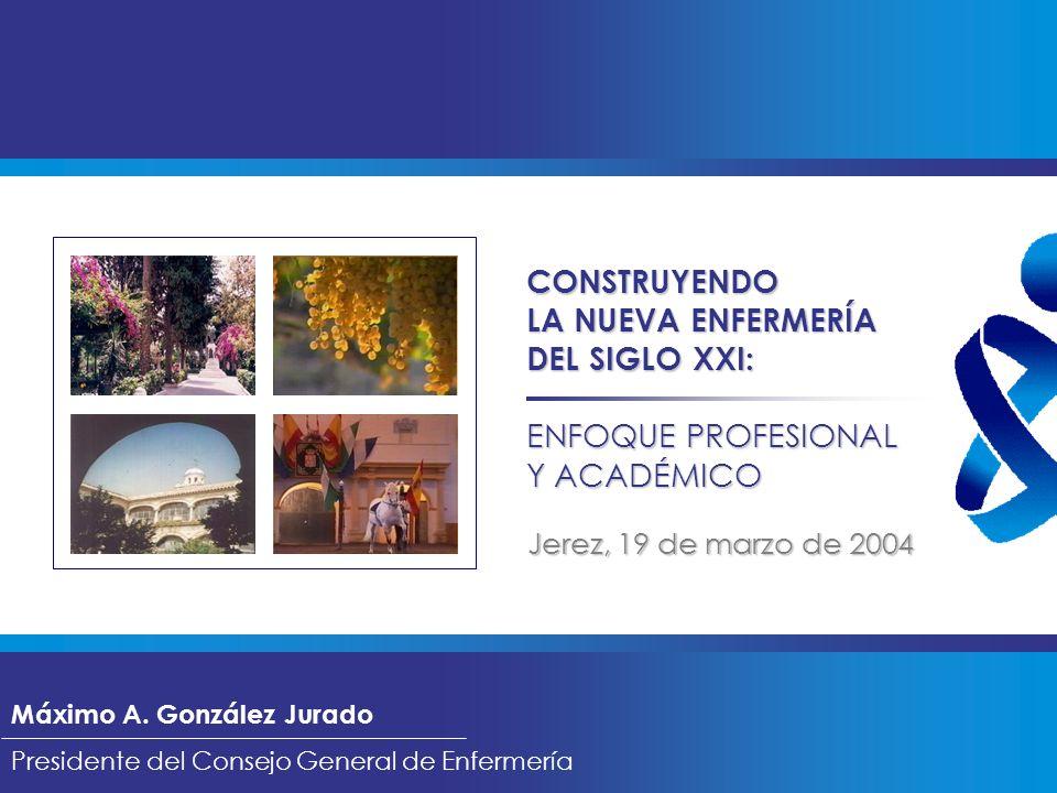 CONSTRUYENDO LA NUEVA ENFERMERÍA DEL SIGLO XXI: ENFOQUE PROFESIONAL Y ACADÉMICO Máximo A. González Jurado Presidente del Consejo General de Enfermería