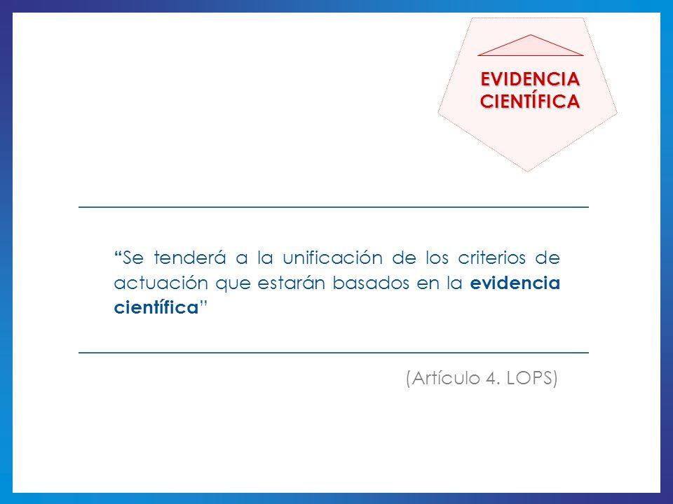 Se tenderá a la unificación de los criterios de actuación que estarán basados en la evidencia científica (Artículo 4. LOPS) EVIDENCIACIENTÍFICA
